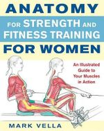 Anatomy for Strength and Fitness Training for Women : An Illustrated Guide to Your Muscles in Action - Mark Vella