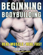 Beginning Bodybuilding : Real Muscle, Real Fast - John R. Little