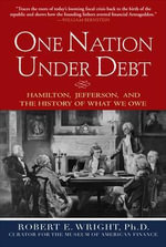 One Nation Under Debt : Hamilton, Jefferson, and the History of What We Owe - Robert E. Wright