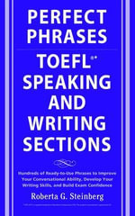 Perfect Phrases for the TOEFL Speaking and Writing Sections : Hundreds of Ready-To-Use Phrases to Improve Your Conversational Ability, Develop Your Wri - Roberta Steinberg