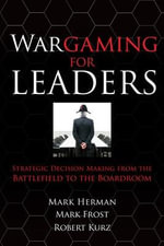 Wargaming for Leaders : Strategic Decision Making from the Battlefield to the Boardroom - Mark L. Herman