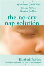 No-Cry Nap Solution : Guaranteed, Gentle Ways to Solve All Your Naptime Problems - Elizabeth Pantley