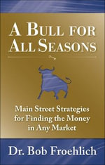 A Bull for All Seasons : Main Street Strategies for Finding the Money in Any Market - Bob Froehlich