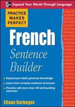 Practice Makes Perfect French Sentence Builder : Practice Makes Perfect Series   - Eliane Kurbegov