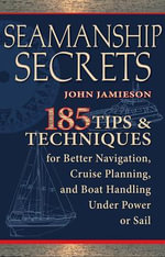 Seamanship Secrets : 185 Tips and Techniques for Better Navigation, Cruise Planning, and Boat Handling Under Power or Sail - John Jamieson