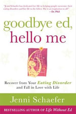 Goodbye Ed, Hello Me : Recover from Your Eating Disorder and Fall in Love with Life - Jenni Schaefer