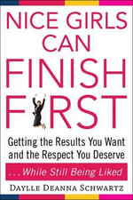 Nice Girls Can Finish First : Getting the Results You Want and the Respect You Deserve ... While Still Being Liked - Daylle Deanna Schwartz