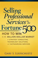 Selling Professional Services to the Fortune 500 : How to Win in the Billion-Dollar Market of Strategy Consulting, Technology Solutions, and Outsourcing Services - Gary S. Luefschuetz