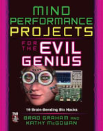 Mind Performance Projects for the Evil Genius : 19 Brain-Bending Bio Hacks : The Evil Genius Series - Brad Graham