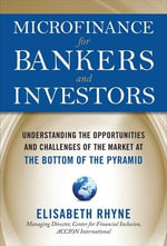 Microfinance for Bankers and Investors : Understanding the Opportunities and Challenges of the Market at the Bottom of the Pyramid - Elizabeth Rhyne