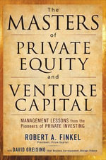 The Masters of Private Equity and Venture Capital : Management Lessons from the Pioneers of Private Investing - Robert Finkel