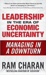 Leadership in the Era of Economic Uncertainty : Managing in a Downturn - Ram Charan