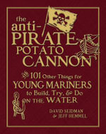 Anti-Pirate Potato Cannon : And 101 Other Things for Young Mariners to Build, Try, and Do on the Water - David Seidman
