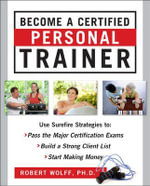 Become a Certified Personal Trainer : Surefire Strategies to Pass the Major Certification Exams, Build a Strong Client List, and Start Making Money - Robert Wolff