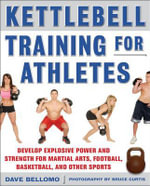 Kettlebell Training for Athletes : Develop Explosive Power and Strength for Martial Arts, Football, Basketball, and Other Sports - David Bellomo