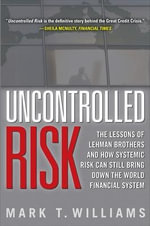 Uncontrolled Risk : Lessons of Lehman Brothers and How Systemic Risk Can Still Bring Down the World Financial System - Mark Williams
