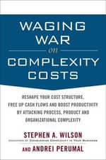 Waging War on Complexity Costs : Reshape Your Cost Structure, Free Up Cash Flows and Boost Productivity by Attacking Process, Product and Organizational Complexity - Stephen A. Wilson