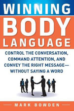 Winning Body Language : Control the Conversation, Command Attention, and Convey the Right Message without Saying a Word - Mark Bowden