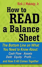 How to Read a Balance Sheet : The Bottom Line on What You Need to Know about Cash Flow, Assets, Debt, Equity, Profit...and How It all Comes Together - Rick Makoujy