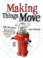 Making Things Move DIY Mechanisms for Inventors, Hobbyists, and Artists - Dustyn Roberts