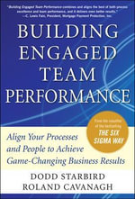 Building Engaged Team Performance : How to Align Your Processes and People to Achieve Game-changing Business Results - Roland R. Cavanagh