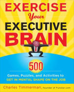 Exercise Your Executive Brain : 500 Games, Puzzles, and Activities to Get in Mental Shape on the Job - Charles Timmerman