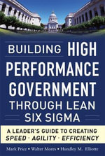 Building High Performance Government Through Lean Six Sigma : A Leader's Guide to Creating Speed, Agility, and Efficiency - Hundley M. Elliotte