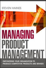 Managing Product Management : Empowering Your Organization to Produce Competitive Products and Brands - Steven Haines