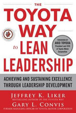 The Toyota Way to Lean Leadership : Achieving and Sustaining Excellence Through Leadership Development - Jeffrey K. Liker