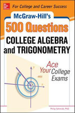 McGraw-Hill's 500 College Algebra and Trigonometry Questions : Ace Your College Exams - Philip Schmidt