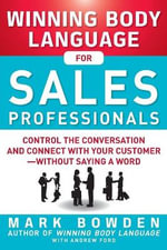 Winning Body Language for Sales Professionals : Control the Conversation and Connect with Your Customer-without Saying a Word - Mark Bowden