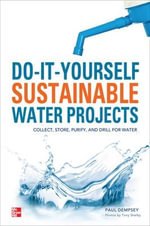 Do-it-yourself Sustainable Water Projects : Collect, Store, Purify, and Drill for Water - Paul Dempsey