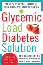 The Glycemic Load Diabetes Solution : Six Steps to Optimal Control of Your Adult-Onset (Type 2) Diabetes - Rob Thompson