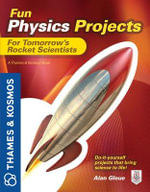 Fun Physics Projects for Tomorrow's Rocket Scientists : A Thames & Kosmos Book - Alan Gleue