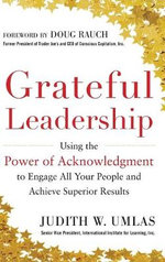 Grateful Leadership : Using the Power of Acknowledgment to Engage All Your People and Achieve Superior Results - Judith W. Umlas