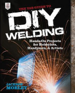 The TAB Guide to DIY Welding : Hands-on Projects for Hobbyists, Handymen, and Artists - Jackson Morley