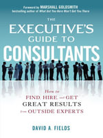 The Executive's Guide to Consultants : How to Find, Hire and Get Great Results from Outside Experts: How to Find, Hire and Get Great Results from Outsi - David Fields
