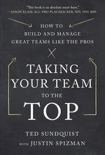 Taking Your Team to the Top : How to Build and Manage Great Teams Like the Pros - Ted Sundquist