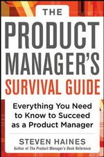 The Product Manager's Survival Guide : Everything You Need to Know to Succeed as a Product Manager - Steven Haines