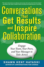 Conversations That Get Results and Inspire Collaboration : Engage Your Team, Your Peers, and Your Manager to Take Action - Shawn Kent Hayashi