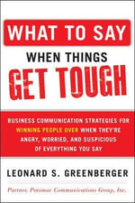 What to Say When Things Get Tough : Business Communication Strategies for Winning People Over When They're Angry, Worried and Suspicious of Everything You Say - Leonard S. Greenberger
