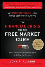 The Financial Crisis and the Free Market Cure : Why Pure Capitalism is the World Economy's Only Hope - John A. Allison