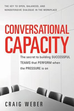 Conversational Capacity : The Secret to Building Successful Teams That Perform When the Pressure is on - Craig Weber