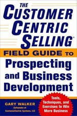 The CustomerCentric Selling Field Guide to Prospecting and Business Development : Techniques, Tools, and Exercises to Win More Business - Gary Walker