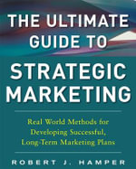 The Ultimate Guide to Strategic Marketing : Real World Methods for Developing Successful, Long-term Marketing Plans - Robert J. Hamper
