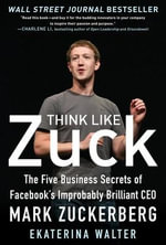 Think Like Zuck : the Five Business Secrets of Facebook's Improbably Brilliant CEO Mark Zuckerberg - Ekaterina Walter