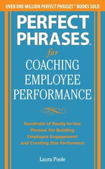 Perfect Phrases for Coaching Employee Performance : Hundreds of Ready-to-Use Phrases for Building Employee Engagement and Creating Star Performers - Laura Poole