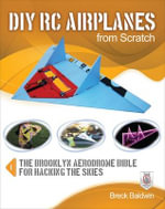 DIY RC Airplanes from Scratch : The Brooklyn Aerodrome Bible for Hacking the Skies - Breck Baldwin