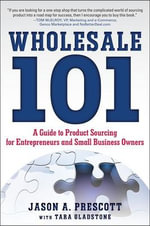 Wholesale 101 : A Guide to Product Sourcing for Entrepreneurs and Small Business Owners - Jason Prescott