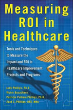 Measuring ROI in Healthcare : Tools and Techniques to Measure the Impact and ROI in Healthcare Improvement Projects and Programs - Jack Phillips